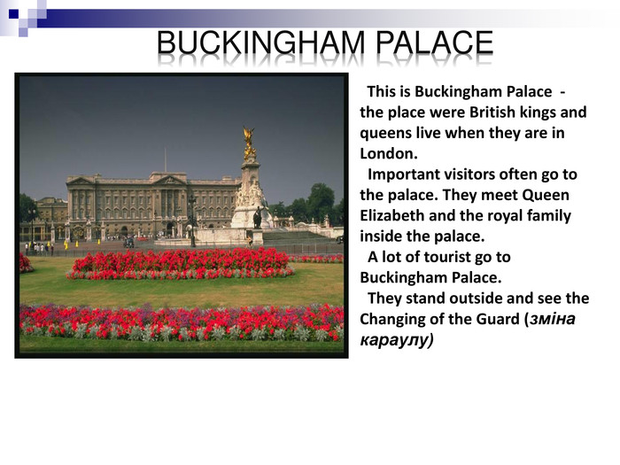 This is Buckingham Palace  -  the place were British kings and queens live when they are in London.   Important visitors often go to the palace. They meet Queen Elizabeth and the royal family inside the palace.   A lot of tourist go to Buckingham Palace.   They stand outside and see the Changing of the Guard (зміна караулу)