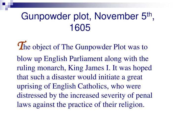 Gunpowder plot, November 5th,                      1605    The object of The Gunpowder Plot was to blow up English Parliament along with the ruling monarch, King James I. It was hoped that such a disaster would initiate a great uprising of English Catholics, who were distressed by the increased severity of penal laws against the practice of their religion.