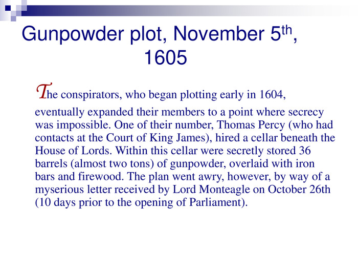 Gunpowder plot, November 5th,                      1605     The conspirators, who began plotting early in 1604, eventually expanded their members to a point where secrecy was impossible. One of their number, Thomas Percy (who had contacts at the Court of King James), hired a cellar beneath the House of Lords. Within this cellar were secretly stored 36 barrels (almost two tons) of gunpowder, overlaid with iron bars and firewood. The plan went awry, however, by way of a myserious letter received by Lord Monteagle on October 26th (10 days prior to the opening of Parliament).