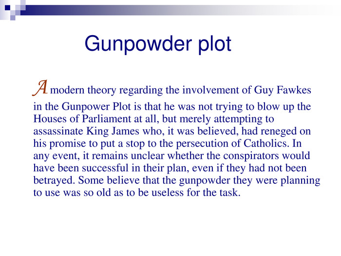 Gunpowder plot     A modern theory regarding the involvement of Guy Fawkes in the Gunpower Plot is that he was not trying to blow up the Houses of Parliament at all, but merely attempting to assassinate King James who, it was believed, had reneged on his promise to put a stop to the persecution of Catholics. In any event, it remains unclear whether the conspirators would have been successful in their plan, even if they had not been betrayed. Some believe that the gunpowder they were planning to use was so old as to be useless for the task.