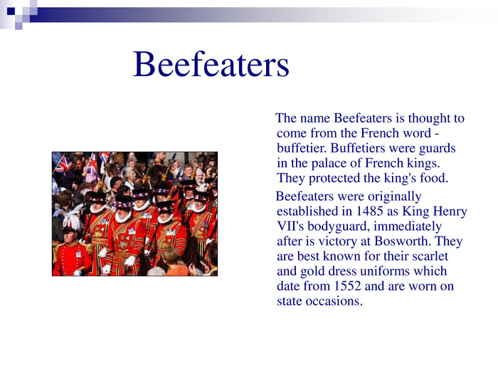 Beefeaters      The name Beefeaters is thought to come from the French word - buffetier. Buffetiers were guards in the palace of French kings. They protected the king's food.