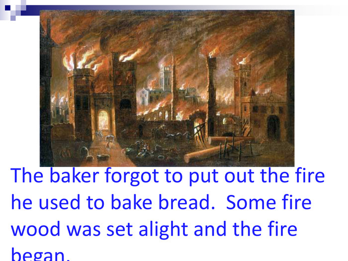 The baker forgot to put out the fire he used to bake bread.  Some fire wood was set alight and the fire began.