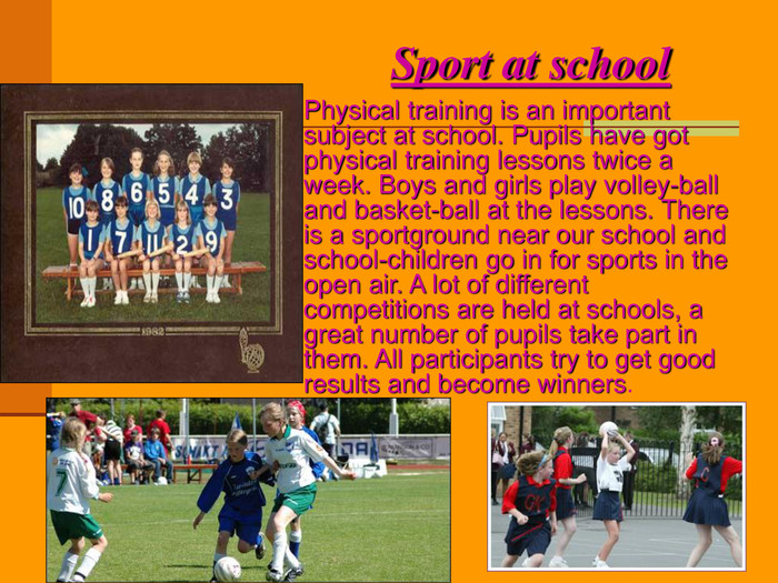 Sport at school Physical training is an important subject at school. Pupils have got physical training lessons twice a week. Boys and girls play volley-ball and basket-ball at the lessons. There is a sportground near our school and school-children go in for sports in the open air. A lot of different competitions are held at schools, a great number of pupils take part in them. All participants try to get good results and become winners.