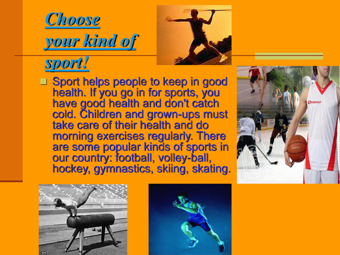 Choose your kind of sport! Sport helps people to keep in good health. If you go in for sports, you have good health and don't catch cold. Children and grown-ups must take care of their health and do morning exercises regularly. There are some popular kinds of sports in our country: football, volley-ball, hockey, gymnastics, skiing, skating.