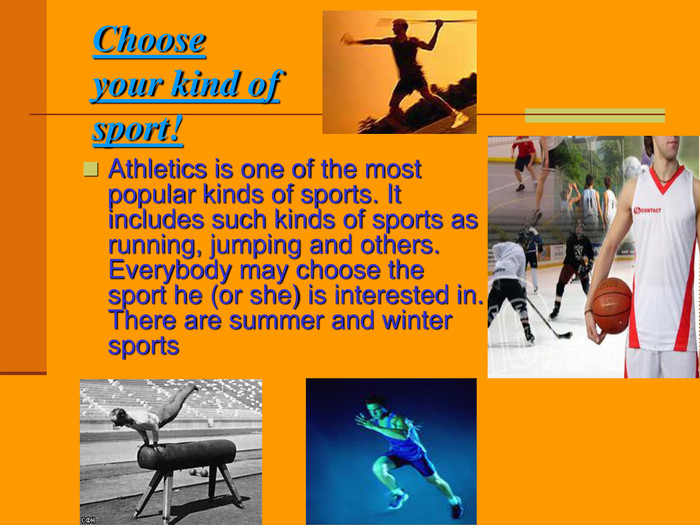 Choose your kind of sport! Athletics is one of the most popular kinds of sports. It includes such kinds of sports as running, jumping and others. Everybody may choose the sport he (or she) is interested in. There are summer and winter sports