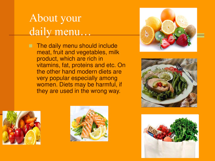 About your daily menu… The daily menu should include meat, fruit and vegetables, milk product, which are rich in vitamins, fat, proteins and etc. On the other hand modern diets are very popular especially among women. Diets may be harmful, if they are used in the wrong way.