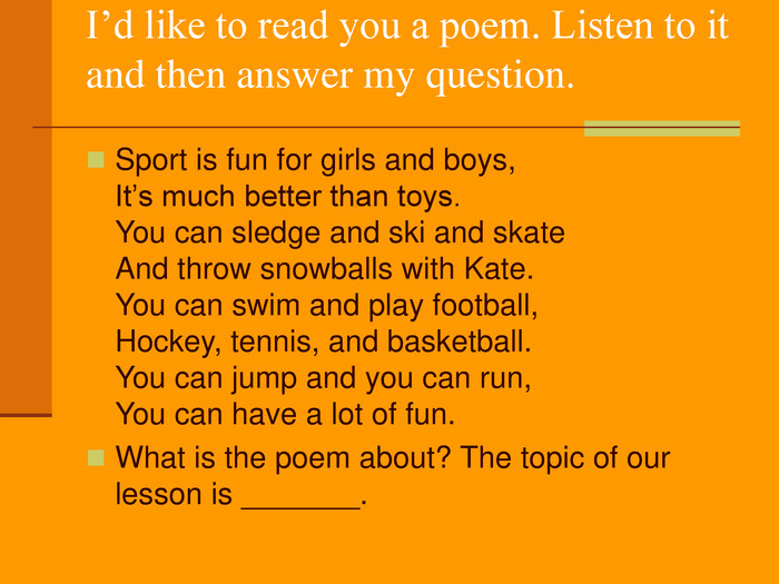 I'd like to read you a poem. Listen to it and then answer my question.  Sport is fun for girls and boys, It's much better than toys. You can sledge and ski and skate And throw snowballs with Kate. You can swim and play football, Hockey, tennis, and basketball. You can jump and you can run, You can have a lot of fun. What is the poem about? The topic of our lesson is _______.