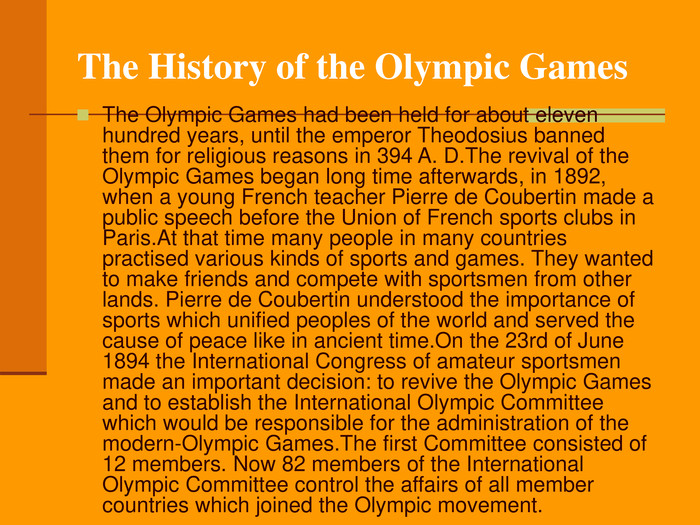 The Olympic Games had been held for about eleven hundred years, until the emperor Theodosius banned them for religious reasons in 394 A. D.The revival of the Olympic Games began long time afterwards, in 1892, when a young French teacher Pierre de Coubertin made a public speech before the Union of French sports clubs in Paris.At that time many people in many countries practised various kinds of sports and games. They wanted to make friends and compete with sportsmen from other lands. Pierre de Coubertin understood the importance of sports which unified peoples of the world and served the cause of peace like in ancient time.On the 23rd of June 1894 the International Congress of amateur sportsmen made an important decision: to revive the Olympic Games and to establish the International Olympic Committee which would be responsible for the administration of the modern-Olympic Games.The first Committee consisted of 12 members. Now 82 members of the International Olympic Committee control the affairs of all member countries which joined the Olympic movement.
