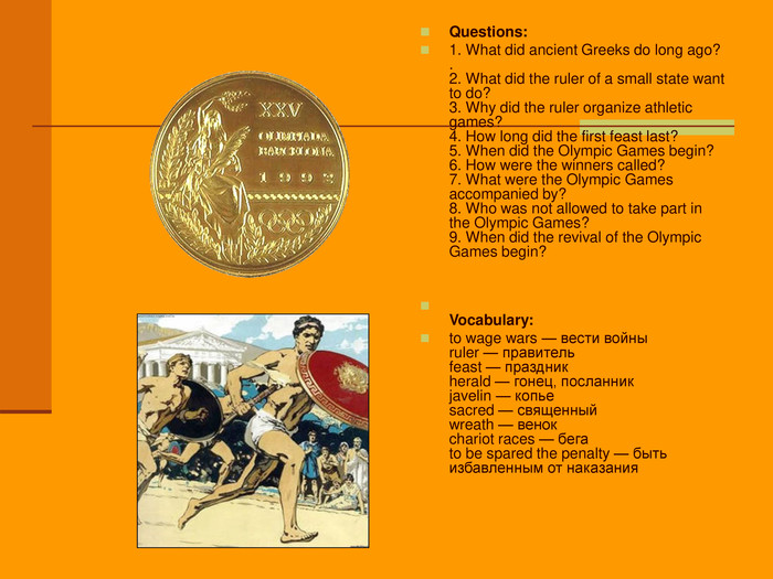 Questions: 1. What did ancient Greeks do long ago? .  2. What did the ruler of a small state want to do? 3. Why did the ruler organize athletic games? 4. How long did the first feast last? 5. When did the Olympic Games begin? 6. How were the winners called? 7. What were the Olympic Games accompanied by? 8. Who was not allowed to take part in the Olympic Games? 9. When did the revival of the Olympic Games begin?    Vocabulary: to wage wars — вести войны ruler — правитель feast — праздник herald — гонец, посланник javelin — копье sacred — священный wreath — венок chariot races — бега to be spared the penalty — быть избавленным от наказания