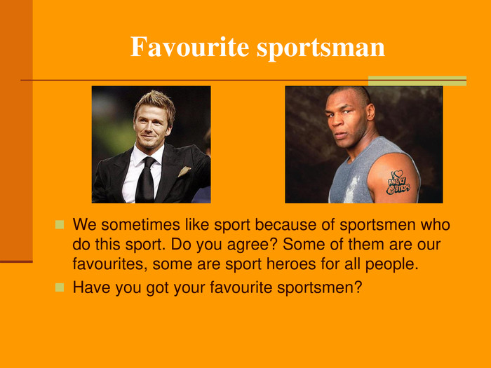 Favourite sportsman We sometimes like sport because of sportsmen who do this sport. Do you agree? Some of them are our favourites, some are sport heroes for all people.