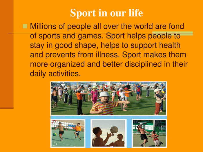 Sport in our life Millions of people all over the world are fond of sports and games. Sport helps people to stay in good shape, helps to support health and prevents from illness. Sport makes them more organized and better disciplined in their daily activities.