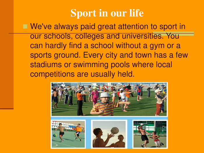 Sport in our life We've always paid great attention to sport in our schools, colleges and universities. You can hardly find a school without a gym or a sports ground. Every city and town has a few stadiums or swimming pools where local competitions are usually held.