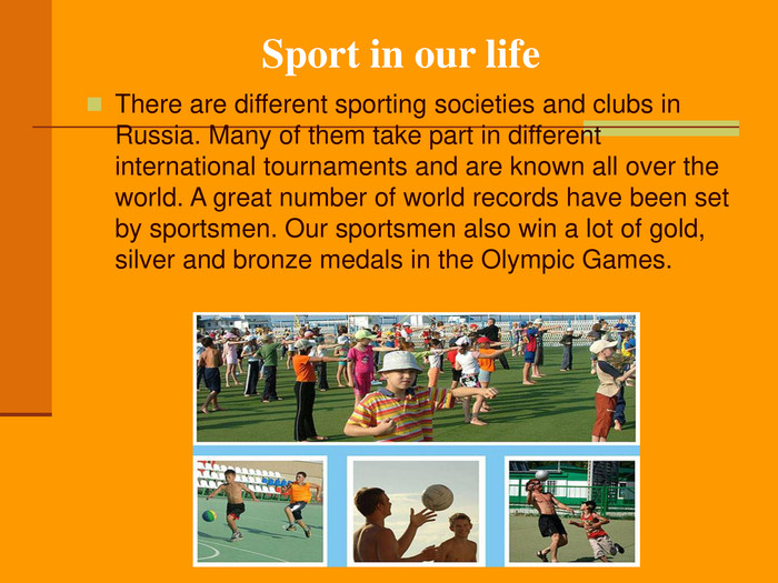 Sport in our life There are different sporting societies and clubs in Russia. Many of them take part in different international tournaments and are known all over the world. A great number of world records have been set by sportsmen. Our sportsmen also win a lot of gold, silver and bronze medals in the Olympic Games.