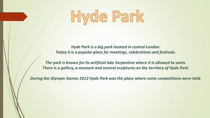 Hyde Park is a big park located in central London. Today it is a popular place for meetings, celebrations and festivals. The park is known for its artificial lake Serpentine where it is allowed to swim. There is a gallery, a museum and several sculptures on the territory of Hyde Park. During the Olympic Games 2012 Hyde Park was the place where some competitions were held. Hyde Park style.colorfillcolorfill.type