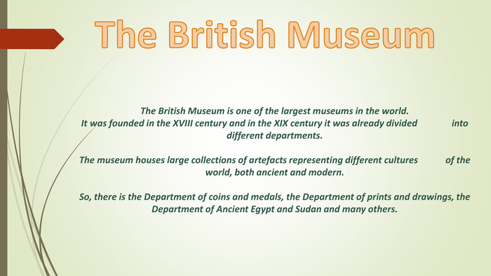 The British Museum is one of the largest museums in the world. It was founded in the XVIII century and in the XIX century it was already divided into different departments. The museum houses large collections of artefacts representing different cultures of the world, both ancient and modern. So, there is the Department of coins and medals, the Department of prints and drawings, the Department of Ancient Egypt and Sudan and many others. The British Museum style.colorfillcolorfill.type