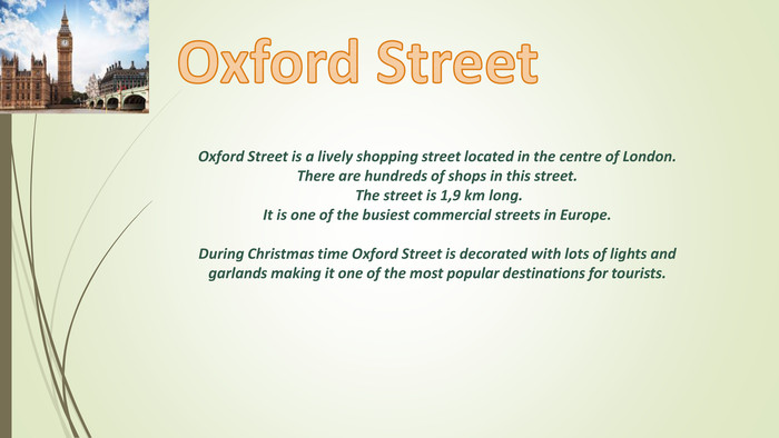Oxford Street is a lively shopping street located in the centre of London. There are hundreds of shops in this street. The street is 1,9 km long. It is one of the busiest commercial streets in Europe. During Christmas time Oxford Street is decorated with lots of lights and garlands making it one of the most popular destinations for tourists. Oxford Street style.colorfillcolorfill.type