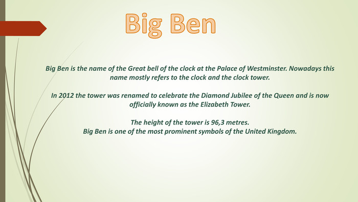 Big Ben is the name of the Great bell of the clock at the Palace of Westminster. Nowadays this name mostly refers to the clock and the clock tower. In 2012 the tower was renamed to celebrate the Diamond Jubilee of the Queen and is now officially known as the Elizabeth Tower. The height of the tower is 96,3 metres. Big Ben is one of the most prominent symbols of the United Kingdom. Big Ben style.colorfillcolorfill.type