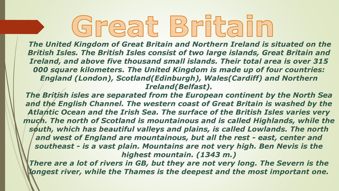 The United Kingdom of Great Britain and Northern Ireland is situated on the British Isles. The British Isles consist of two large islands, Great Britain and Ireland, and above five thousand small islands. Their total area is over 315 000 square kilometers. The United Kingdom is made up of four countries: England (London), Scotland(Edinburgh), Wales(Cardiff) and Northern Ireland(Belfast). The British isles are separated from the European continent by the North Sea and the English Channel. The western coast of Great Britain is washed by the Atlantic Ocean and the Irish Sea. The surface of the British Isles varies very much. The north of Scotland is mountainous and is called Highlands, while the south, which has beautiful valleys and plains, is called Lowlands. The north and west of England are mountainous, but all the rest - east, center and southeast - is a vast plain. Mountains are not very high. Ben Nevis is the highest mountain. (1343 m.)There are a lot of rivers in GB, but they are not very long. The Severn is the longest river, while the Thames is the deepest and the most important one. Great Britainstyle.colorfillcolorfill.type