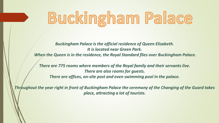 Buckingham Palace is the official residence of Queen Elizabeth. It is located near Green Park. When the Queen is in the residence, the Royal Standard flies over Buckingham Palace. There are 775 rooms where members of the Royal family and their servants live. There are also rooms for guests. There are offices, on-site post and even swimming pool in the palace. Throughout the year right in front of Buckingham Palace the ceremony of the Changing of the Guard takes place, attracting a lot of tourists. Buckingham Palace style.colorfillcolorfill.type