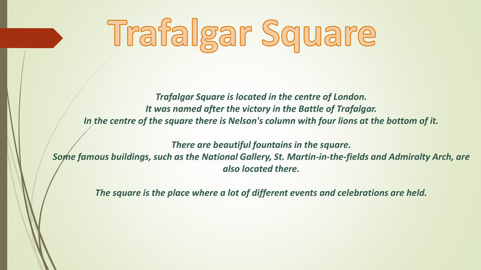 Trafalgar Square is located in the centre of London. It was named after the victory in the Battle of Trafalgar. In the centre of the square there is Nelson's column with four lions at the bottom of it. There are beautiful fountains in the square. Some famous buildings, such as the National Gallery, St. Martin-in-the-fields and Admiralty Arch, are also located there. The square is the place where a lot of different events and celebrations are held. Trafalgar Square style.colorfillcolorfill.type