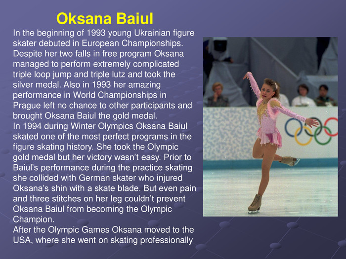 Oksana Baiul  In the beginning of 1993 young Ukrainian figure skater debuted in European Championships. Despite her two falls in free program Oksana managed to perform extremely complicated triple loop jump and triple lutz and took the silver medal. Also in 1993 her amazing performance in World Championships in Prague left no chance to other participants and brought Oksana Baiul the gold medal. In 1994 during Winter Olympics Oksana Baiul skated one of the most perfect programs in the figure skating history. She took the Olympic gold medal but her victory wasn't easy. Prior to Baiul's performance during the practice skating she collided with German skater who injured Oksana's shin with a skate blade. But even pain and three stitches on her leg couldn't prevent Oksana Baiul from becoming the Olympic Champion. After the Olympic Games Oksana moved to the USA, where she went on skating professionally
