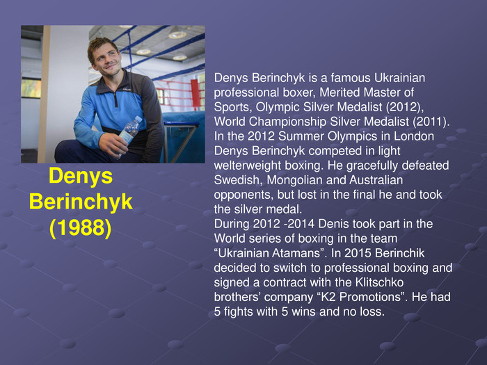 "Denys Berinchyk is a famous Ukrainian professional boxer, Merited Master of Sports, Olympic Silver Medalist (2012), World Championship Silver Medalist (2011). In the 2012 Summer Olympics in London Denys Berinchyk competed in light welterweight boxing. He gracefully defeated Swedish, Mongolian and Australian opponents, but lost in the final he and took the silver medal. During 2012 -2014 Denis took part in the World series of boxing in the team ""Ukrainian Atamans"". In 2015 Berinchik decided to switch to professional boxing and signed a contract with the Klitschko brothers' company ""K2 Promotions"". He had 5 fights with 5 wins and no loss. Denys Berinchyk (1988)"