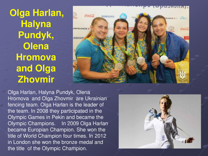 Olga Harlan, Halyna Pundyk, Olena  Hromova  and Olga Zhovmir  are Ukrainian fencing team. Olga Harlan is the leader of the team. In 2008 they participated in the Olympic Games in Pekin and became the Olympic Champions.    In 2009 Olga Harlan  became Europian Champion. She won the title of World Champion four times. In 2012 in London she won the bronze medal and the title  of the Olympic Champion.  Olga Harlan, Halyna Pundyk, 