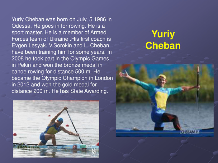 Yuriy Cheban was born on July, 5 1986 in Odessa. He goes in for rowing. He is a sport master. He is a member of Armed Forces team of Ukraine .His first coach is Evgen Lesyak. V.Sorokin and L. Cheban have been training him for some years. In 2008 he took part in the Olympic Games in Pekin and won the bronze medal in canoe rowing for distance 500 m. He became the Olympic Champion in London in 2012 and won the gold medal for distance 200 m. He has State Awarding. Yuriy Cheban