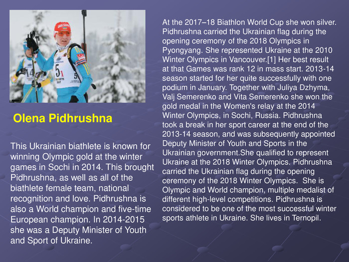 This Ukrainian biathlete is known for winning Olympic gold at the winter games in Sochi in 2014. This brought Pidhrushna, as well as all of the biathlete female team, national recognition and love. Pidhrushna is also a World champion and five-time European champion. In 2014-2015 she was a Deputy Minister of Youth and Sport of Ukraine.  Olena Pidhrushna At the 2017–18 Biathlon World Cup she won silver. Pidhrushna carried the Ukrainian flag during the opening ceremony of the 2018 Olympics in Pyongyang. She represented Ukraine at the 2010 Winter Olympics in Vancouver.[1] Her best result at that Games was rank 12 in mass start. 2013-14 season started for her quite successfully with one podium in January. Together with Juliya Dzhyma, Valj Semerenko and Vita Semerenko she won the gold medal in the Women's relay at the 2014 Winter Olympics, in Sochi, Russia. Pidhrushna took a break in her sport career at the end of the 2013-14 season, and was subsequently appointed Deputy Minister of Youth and Sports in the Ukrainian government.She qualified to represent Ukraine at the 2018 Winter Olympics. Pidhrushna carried the Ukrainian flag during the opening ceremony of the 2018 Winter Olympics.  She is Olympic and World champion, multiple medalist of different high-level competitions. Pidhrushna is considered to be one of the most successful winter sports athlete in Ukraine. She lives in Ternopil.
