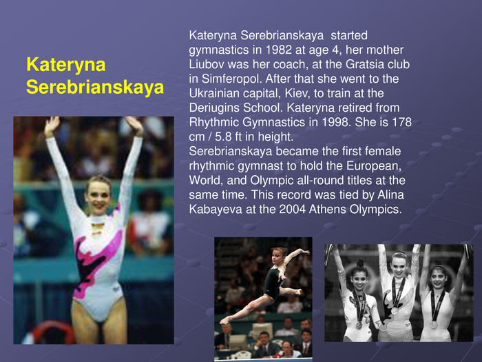 Kateryna Serebrianskaya  started gymnastics in 1982 at age 4, her mother Liubov was her coach, at the Gratsia club in Simferopol. After that she went to the Ukrainian capital, Kiev, to train at the Deriugins School. Kateryna retired from Rhythmic Gymnastics in 1998. She is 178 cm / 5.8 ft in height.