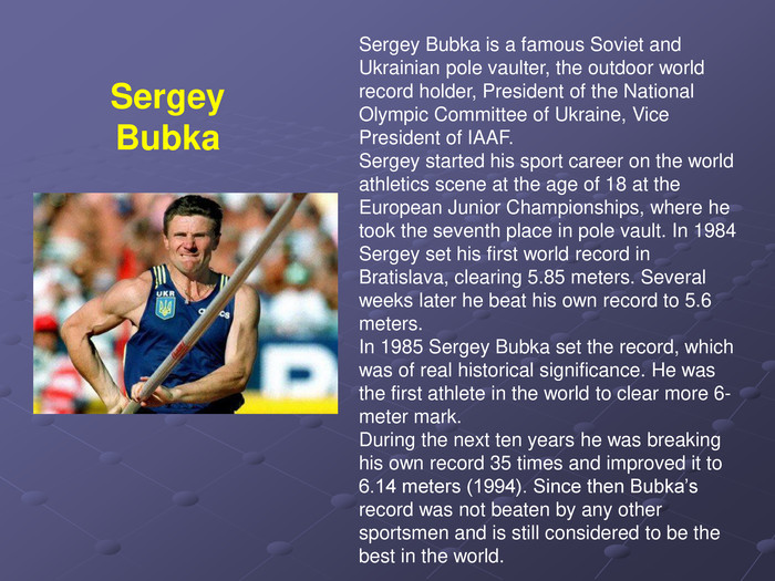 Sergey Bubka is a famous Soviet and Ukrainian pole vaulter, the outdoor world record holder, President of the National Olympic Committee of Ukraine, Vice President of IAAF. Sergey started his sport career on the world athletics scene at the age of 18 at the European Junior Championships, where he took the seventh place in pole vault. In 1984 Sergey set his first world record in Bratislava, clearing 5.85 meters. Several weeks later he beat his own record to 5.6 meters. In 1985 Sergey Bubka set the record, which was of real historical significance. He was the first athlete in the world to clear more 6-meter mark. During the next ten years he was breaking his own record 35 times and improved it to 6.14 meters (1994). Since then Bubka's record was not beaten by any other sportsmen and is still considered to be the best in the world. Sergey Bubka