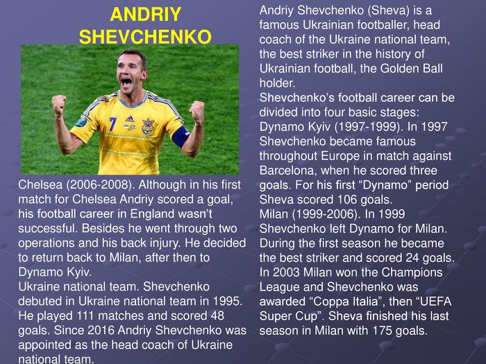 "Andriy Shevchenko (Sheva) is a famous Ukrainian footballer, head coach of the Ukraine national team, the best striker in the history of Ukrainian football, the Golden Ball holder. Shevchenko's football career can be divided into four basic stages: Dynamo Kyiv (1997-1999). In 1997 Shevchenko became famous throughout Europe in match against Barcelona, when he scored three goals. For his first ""Dynamo"" period Sheva scored 106 goals. Milan (1999-2006). In 1999 Shevchenko left Dynamo for Milan. During the first season he became the best striker and scored 24 goals. In 2003 Milan won the Champions League and Shevchenko was awarded ""Coppa Italia"", then ""UEFA Super Cup"". Sheva finished his last season in Milan with 175 goals. Chelsea (2006-2008). Although in his first match for Chelsea Andriy scored a goal, his football career in England wasn't successful. Besides he went through two operations and his back injury. He decided to return back to Milan, after then to Dynamo Kyiv. Ukraine national team. Shevchenko debuted in Ukraine national team in 1995. He played 111 matches and scored 48 goals. Since 2016 Andriy Shevchenko was appointed as the head coach of Ukraine national team.  ANDRIY SHEVCHENKO"
