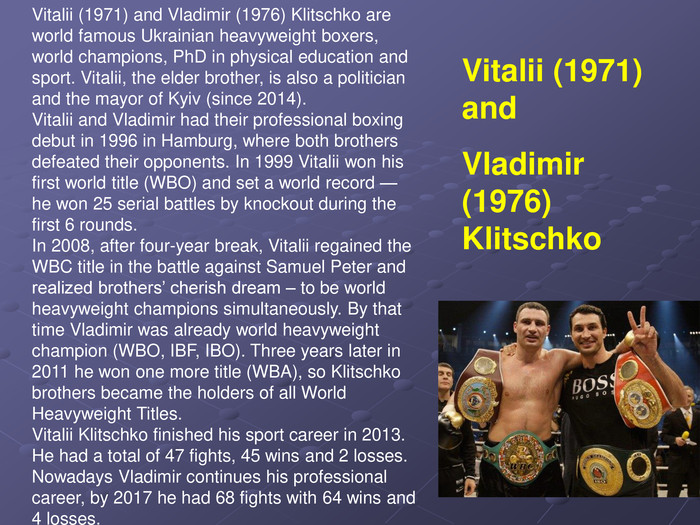 Vitalii (1971) and Vladimir (1976) Klitschko are world famous Ukrainian heavyweight boxers, world champions, PhD in physical education and sport. Vitalii, the elder brother, is also a politician and the mayor of Kyiv (since 2014). Vitalii and Vladimir had their professional boxing debut in 1996 in Hamburg, where both brothers defeated their opponents. In 1999 Vitalii won his first world title (WBO) and set a world record — he won 25 serial battles by knockout during the first 6 rounds. In 2008, after four-year break, Vitalii regained the WBC title in the battle against Samuel Peter and realized brothers' cherish dream – to be world heavyweight champions simultaneously. By that time Vladimir was already world heavyweight champion (WBO, IBF, IBO). Three years later in 2011 he won one more title (WBA), so Klitschko brothers became the holders of all World Heavyweight Titles. Vitalii Klitschko finished his sport career in 2013. He had a total of 47 fights, 45 wins and 2 losses. Nowadays Vladimir continues his professional career, by 2017 he had 68 fights with 64 wins and 4 losses. Vitalii (1971) and 