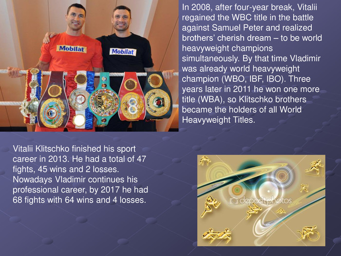 In 2008, after four-year break, Vitalii regained the WBC title in the battle against Samuel Peter and realized brothers' cherish dream – to be world heavyweight champions simultaneously. By that time Vladimir was already world heavyweight champion (WBO, IBF, IBO). Three years later in 2011 he won one more title (WBA), so Klitschko brothers became the holders of all World Heavyweight Titles.  Vitalii Klitschko finished his sport career in 2013. He had a total of 47 fights, 45 wins and 2 losses. Nowadays Vladimir continues his professional career, by 2017 he had 68 fights with 64 wins and 4 losses.