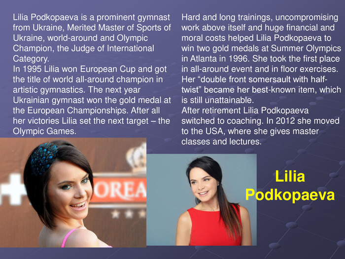 "Lilia Podkopaeva is a prominent gymnast from Ukraine, Merited Master of Sports of Ukraine, world-around and Olympic Champion, the Judge of International Category. In 1995 Lilia won European Cup and got the title of world all-around champion in artistic gymnastics. The next year Ukrainian gymnast won the gold medal at the European Championships. After all her victories Lilia set the next target – the Olympic Games.  Hard and long trainings, uncompromising work above itself and huge financial and moral costs helped Lilia Podkopaeva to win two gold medals at Summer Olympics in Atlanta in 1996. She took the first place in all-around event and in floor exercises. Her ""double front somersault with half-twist"" became her best-known item, which is still unattainable. After retirement Lilia Podkopaeva switched to coaching. In 2012 she moved to the USA, where she gives master classes and lectures.   Lilia Podkopaeva"