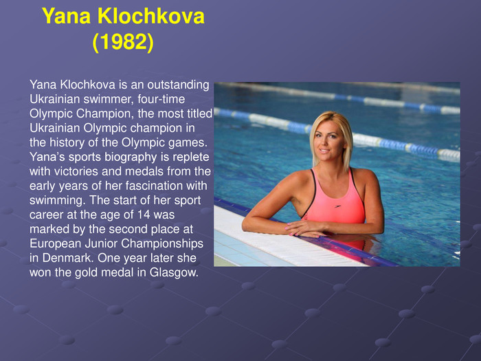 Yana Klochkova is an outstanding Ukrainian swimmer, four-time Olympic Champion, the most titled Ukrainian Olympic champion in the history of the Olympic games. Yana's sports biography is replete with victories and medals from the early years of her fascination with swimming. The start of her sport career at the age of 14 was marked by the second place at European Junior Championships in Denmark. One year later she won the gold medal in Glasgow.  Yana Klochkova (1982)
