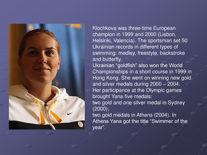 "Klochkova was three-time European champion in 1999 and 2000 (Lisbon, Helsinki, Valencia). The sportsman set 50 Ukrainian records in different types of swimming: medley, freestyle, backstroke and butterfly. Ukrainian ""goldfish"" also won the World Championships in a short course in 1999 in Hong Kong. She went on winning new gold and silver medals during 2000 – 2004. Her participance at the Olympic games brought Yana five medals: two gold and one silver medal in Sydney (2000); two gold medals in Athens (2004). In Athens Yana got the title ""Swimmer of the year""."