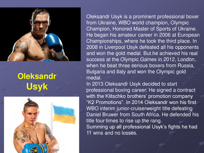 "Oleksandr Usyk is a prominent professional boxer from Ukraine, WBO world champion, Olympic Champion, Honored Master of Sports of Ukraine. He began his amateur career in 2006 at European Championships, where he took the third place. In 2008 in Liverpool Usyk defeated all his opponents and won the gold medal. But he achieved his real success at the Olympic Games in 2012, London, when he beat three serious boxers from Russia, Bulgaria and Italy and won the Olympic gold medal. In 2013 Oleksandr Usyk decided to start professional boxing career. He signed a contract with the Klitschko brothers' promotion company ""K2 Promotions"". In 2014 Oleksandr won his first WBO interim junior-cruiserweight title defeating Daniel Bruwer from South Africa. He defended his title four times to rise up the rang. Summing up all professional Usyk's fights he had 11 wins and no losses. Oleksandr Usyk"