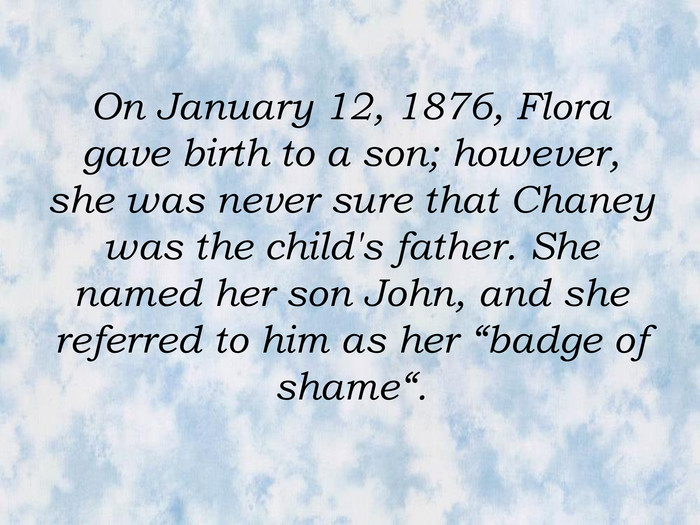 "On January 12, 1876, Flora gave birth to a son; however, she was never sure that Chaney was the child's father. She named her son John, and she referred to him as her ""badge of shame""."