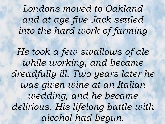 Londons moved to Oakland and at age five Jack settled into the hard work of farming  He took a few swallows of ale while working, and became dreadfully ill. Two years later he was given wine at an Italian wedding, and he became delirious. His lifelong battle with alcohol had begun.