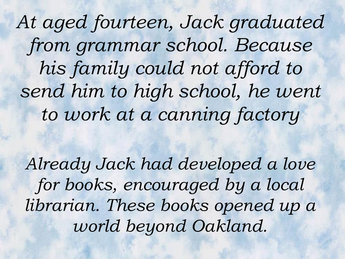 At aged fourteen, Jack graduated from grammar school. Because his family could not afford to send him to high school, he went to work at a canning factory  Already Jack had developed a love for books, encouraged by a local librarian. These books opened up a world beyond Oakland.