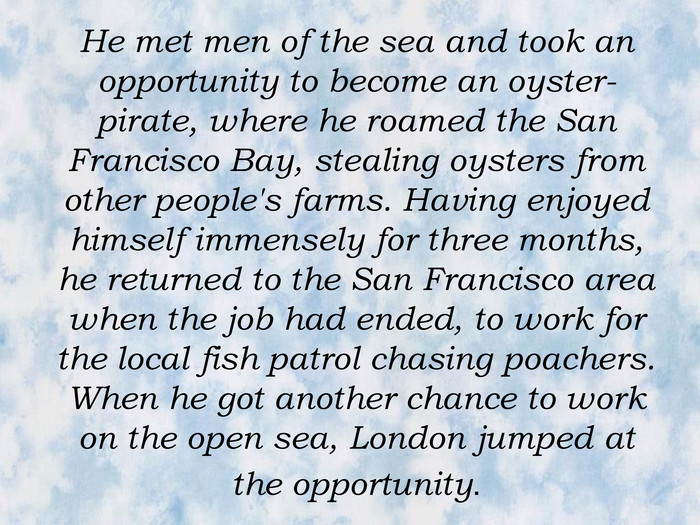 He met men of the sea and took an opportunity to become an oyster-pirate, where he roamed the San Francisco Bay, stealing oysters from other people's farms. Having enjoyed himself immensely for three months, he returned to the San Francisco area when the job had ended, to work for the local fish patrol chasing poachers. When he got another chance to work on the open sea, London jumped at the opportunity.