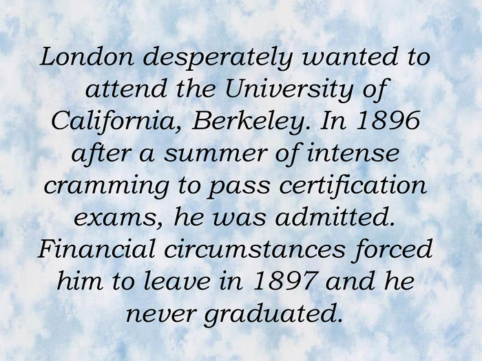 London desperately wanted to attend the University of California, Berkeley. In 1896 after a summer of intense cramming to pass certification exams, he was admitted. Financial circumstances forced him to leave in 1897 and he never graduated.