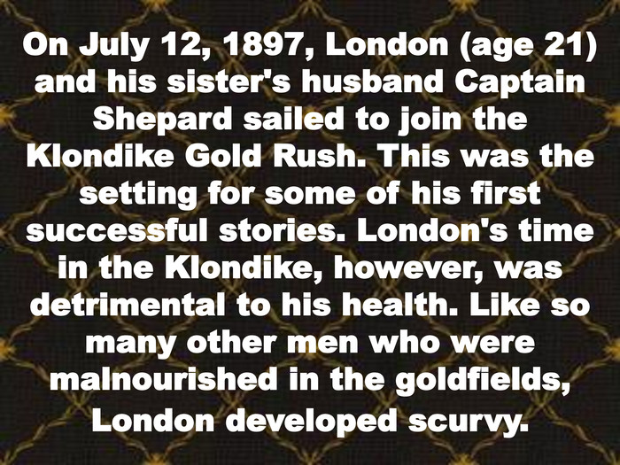 On July 12, 1897, London (age 21) and his sister's husband Captain Shepard sailed to join the Klondike Gold Rush. This was the setting for some of his first successful stories. London's time in the Klondike, however, was detrimental to his health. Like so many other men who were malnourished in the goldfields, London developed scurvy.
