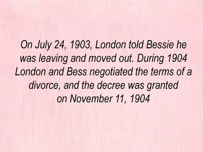 On July 24, 1903, London told Bessie he was leaving and moved out. During 1904 London and Bess negotiated the terms of a divorce, and the decree was granted on November 11, 1904