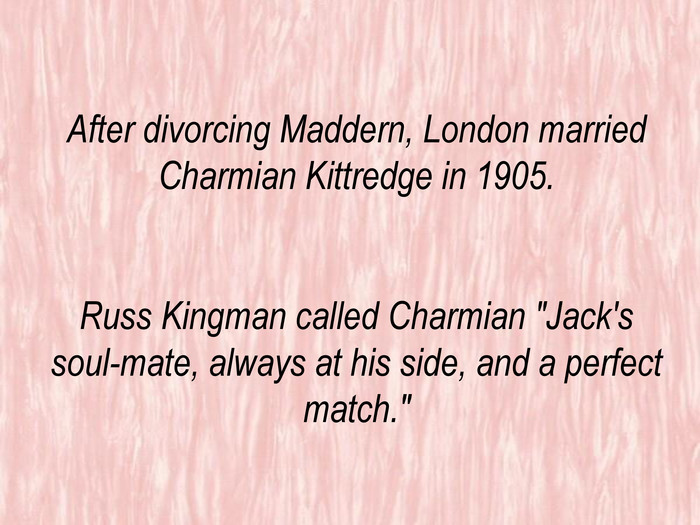 After divorcing Maddern, London married Charmian Kittredge in 1905. Russ Kingman called Charmian