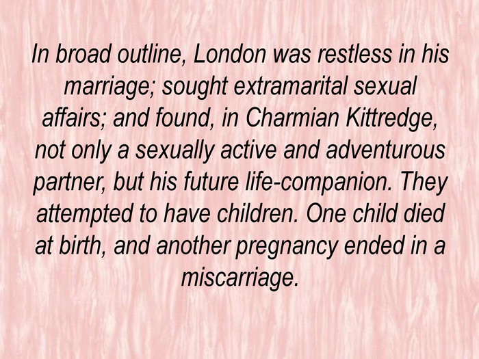 In broad outline, London was restless in his marriage; sought extramarital sexual affairs; and found, in Charmian Kittredge, not only a sexually active and adventurous partner, but his future life-companion. They attempted to have children. One child died at birth, and another pregnancy ended in a miscarriage.