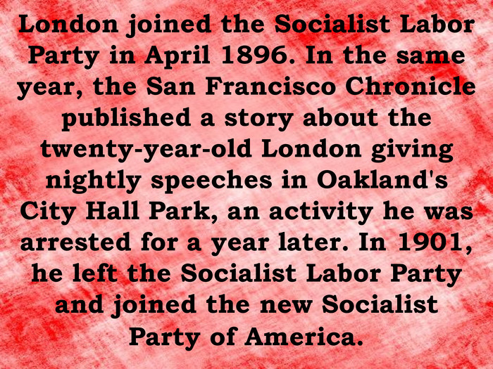 London joined the Socialist Labor Party in April 1896. In the same year, the San Francisco Chronicle published a story about the twenty-year-old London giving nightly speeches in Oakland's City Hall Park, an activity he was arrested for a year later. In 1901, he left the Socialist Labor Party and joined the new Socialist Party of America.