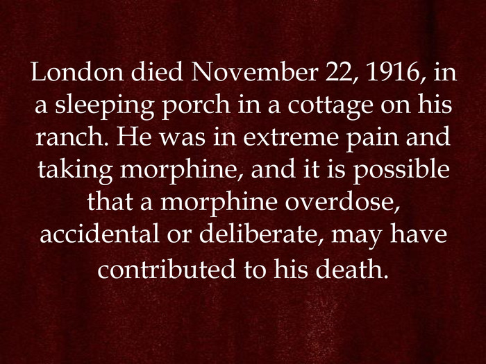 London died November 22, 1916, in a sleeping porch in a cottage on his ranch. He was in extreme pain and taking morphine, and it is possible that a morphine overdose, accidental or deliberate, may have contributed to his death.
