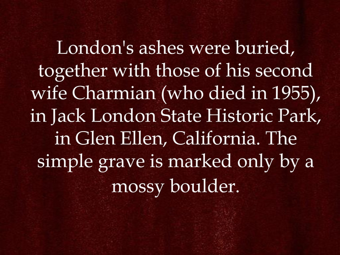 London's ashes were buried, together with those of his second wife Charmian (who died in 1955), in Jack London State Historic Park, in Glen Ellen, California. The simple grave is marked only by a mossy boulder.